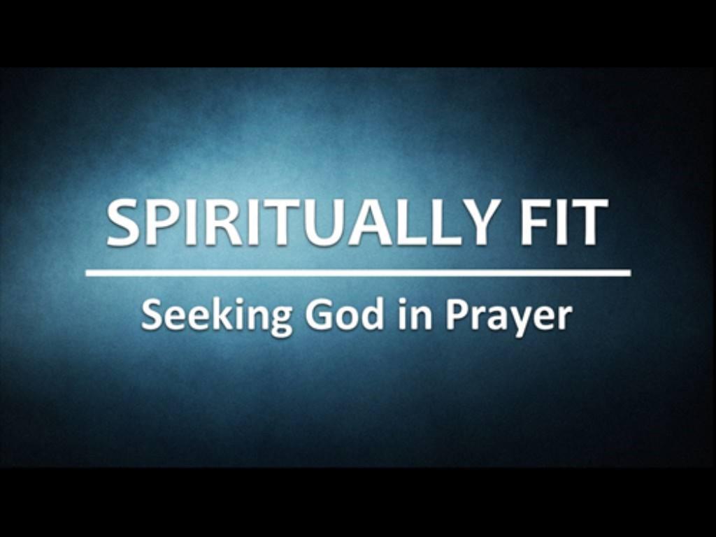 Spiritually Fit P2: Seeking God in Prayer